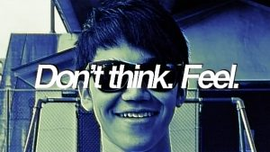 Don't think. Feel.